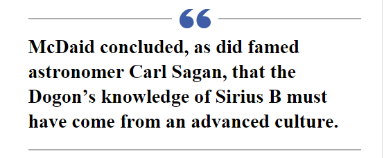 McDaid concluded, as did famed astronomer Carl Sagan, that the Dogon's knowledge of Sirius B must have come from an advanced culture.